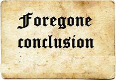 foregone conclusions